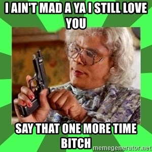 Madea - I ain't mad a ya I still love you say that one more time bitch