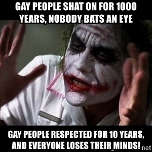 joker mind loss - gay people shat on for 1000 years, nobody bats an eye gay people respected for 10 years, and everyone loses their minds!
