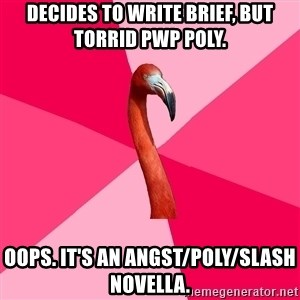 Fanfic Flamingo - Decides to write brief, but torrid PWP poly.  Oops. It's an angst/POLY/slash novella.