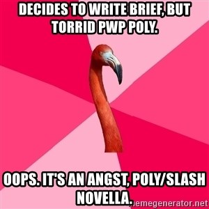 Fanfic Flamingo - Decides to write brief, but torrid PWP poly.  Oops. It's an angst, poly/slash novella.