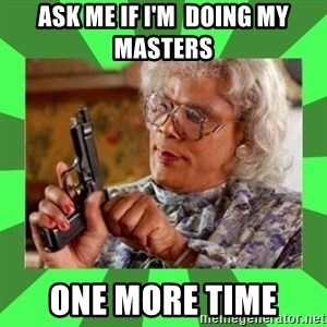 Madea - ASK ME IF I'M  DOING MY MASTERS  ONE MORE TIME
