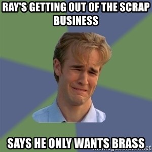 Sad Face Guy - ray's getting out of the scrap business  says he only wants brass