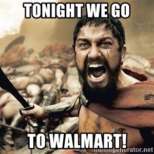 Spartan300 - tonight we go to walmart!