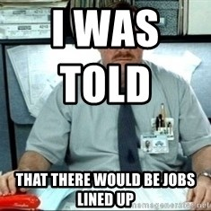 I was told there would be ___ - I was told                    That there would be jobs lined up