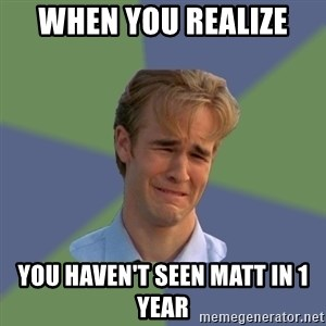 Sad Face Guy - When you realize  You haven't seen Matt in 1 year