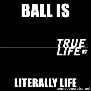 true life - Ball is Literally life