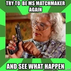Madea - TRY TO  BE MS MATCHMAKER AGAIN AND SEE WHAT HAPPEN