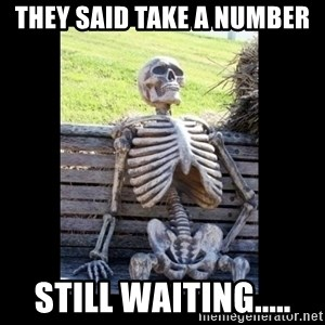 Still Waiting - they said take a number still waiting.....