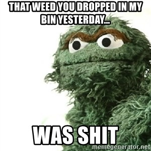 Sad Oscar - That weed you dropped in my bin yesterday... WAS SHIT