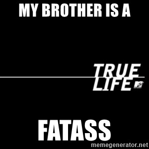 true life - My brother is a  Fatass