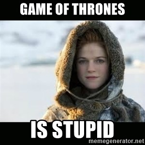 Ygritte - Game of Thrones is stupid