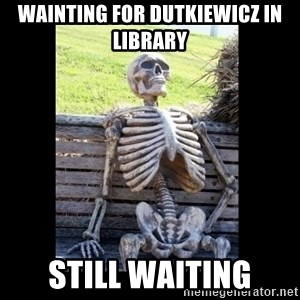 Still Waiting - WAINTING FOR DUTKIEWICZ IN LIBRARY STILL WAITING
