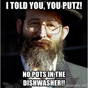 Like-A-Jew - I told you, you PUTZ! NO POTS IN THE DISHWASHER!!