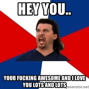kenny powers - Hey you..  Your fucking awesome and I love you lots and lots