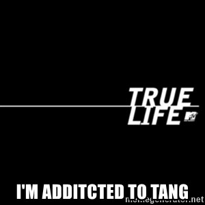 true life -  I'm additcted to tang