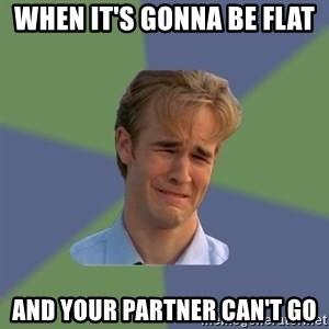 Sad Face Guy - When it's gonna be flat and your partner can't go