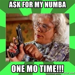 Madea - Ask for my numba One Mo Time!!!