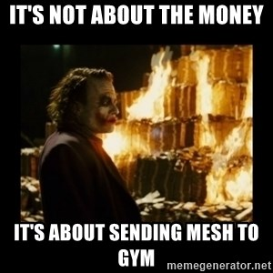 Not about the money joker - IT'S NOT ABOUT THE MONEY IT'S ABOUT SENDING MESH TO GYM