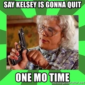 Madea - SAY KELSEY IS GONNA QUIT ONE MO TIME