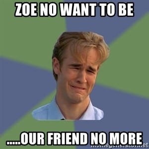 Sad Face Guy - Zoe no want to be  .....our friend no more