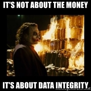 Not about the money joker - it's not about the money it's about data integrity