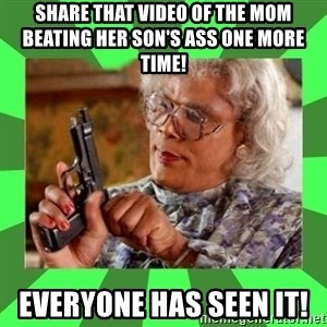 Madea - share that video of the mom beating her son's ass one more time!  everyone has seen it!