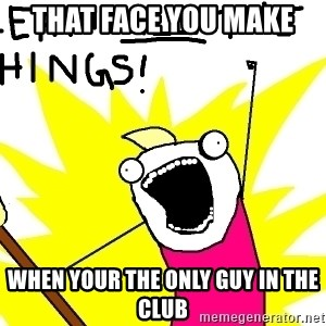 clean all the things - that face you make  when your the only guy in the club