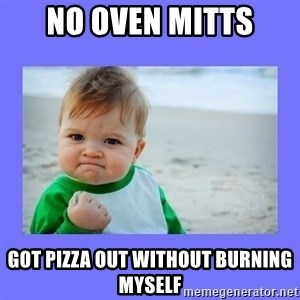 Baby fist - No oven mitts Got pizza out without burning myself