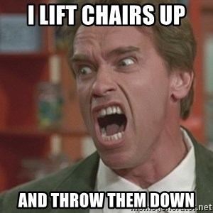 Arnold - I lift chairs up and throw them down