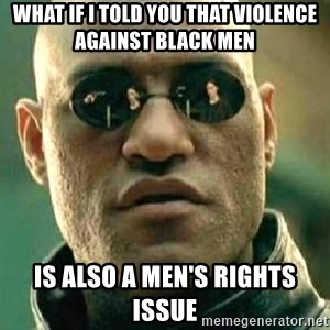 What if I told you / Matrix Morpheus - what if i told you that violence against black men is also a men's rights issue
