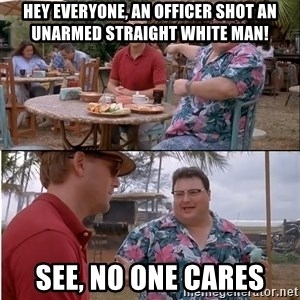 See? Nobody Cares - hey everyone, an officer shot an unarmed straight white man! see, no one cares