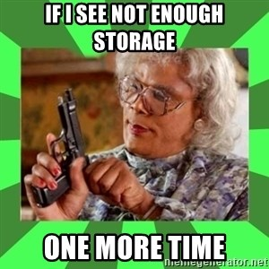Madea - If I see not enough storage one more time