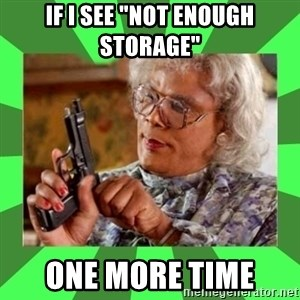 "Madea - IF I SEE ""NOT ENOUGH STORAGE"" ONE MORE TIME"