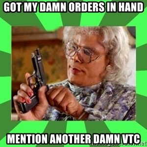 Madea - Got my damn orders in hand Mention another damn VTC