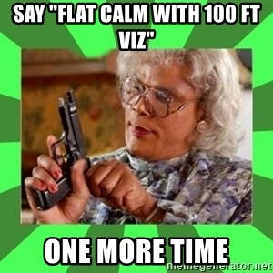 "Madea - say ""flat calm with 100 ft viz"" one more time"