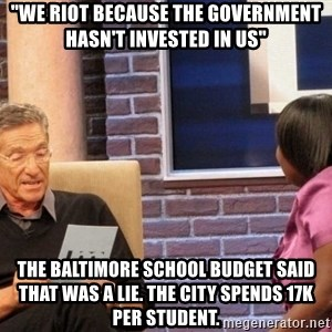 "Maury Lie Detector - ""we riot because the government hasn't invested in us"" the baltimore school budget said that was a lie. The city spends 17k per student."