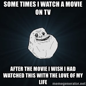Forever Alone - Some times i watch a movie on TV After the movie i wish i had watched this with the love of my life