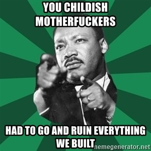 Martin Luther King jr.  - you childish motherfuckers had to go and ruin everything we built
