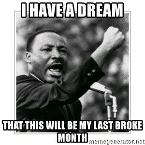 I HAVE A DREAM - I have a dream That this will be my last broke month