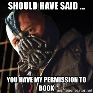 Only then you have my permission to die - Should have said ... You have my permission to book