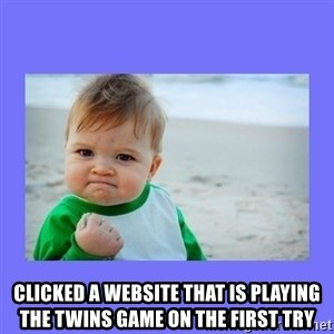 Baby fist -  Clicked a website that is playing the twins game on the first try