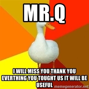 Technologically Impaired Duck - Mr.Q  I will miss you thank you everthing you tought us it will be useful