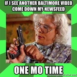Madea - if i see another baltimore video come down my newsfeed one mo time