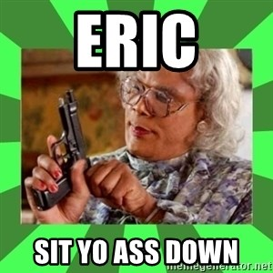Madea - Eric Sit yo ASS down
