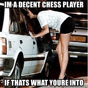 Karma prostitute  - im a decent chess player if thats what youre into