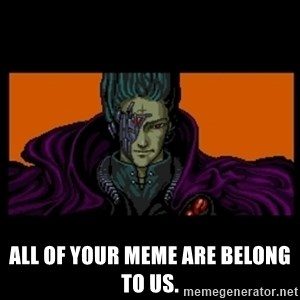 All your base are belong to us -  All of your meme are belong to us.