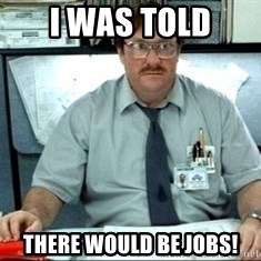 I was told there would be ___ - I WAS TOLD THERE WOULD BE JOBS!