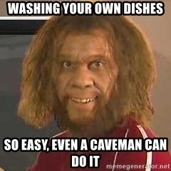 Geico Caveman - WASHING your own dishes so easy, even a caveman can do it