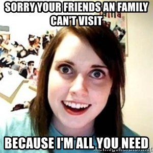 Overprotective Girlfriend - Sorry your friends an family can't visit  Because I'm all you need