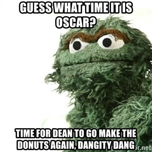 Sad Oscar - guess what time it is Oscar? time for dean to go make the donuts again, dangity dang